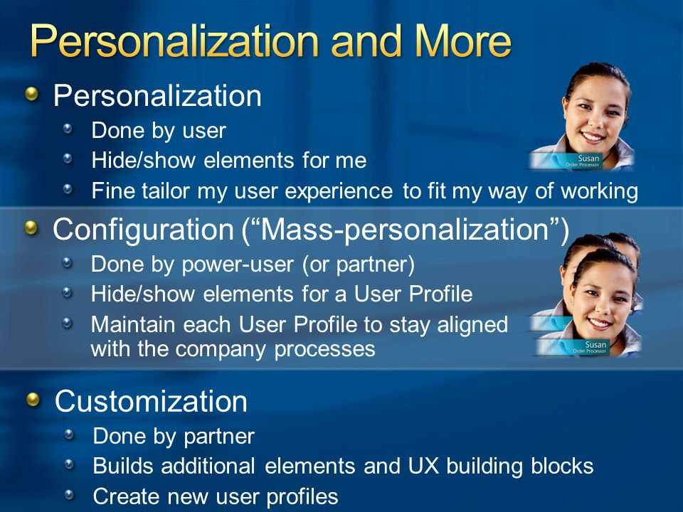 Configuration ( Mass-personalization ) Done by power-user (or partner) Hide/show elements for a User Profile Maintain each User Profile to stay aligned with the company processes Personalization Done by user Hide/show elements for me Fine tailor my user experience to fit my way of working Customization Done by partner Builds additional elements and UX building blocks Create new user profiles