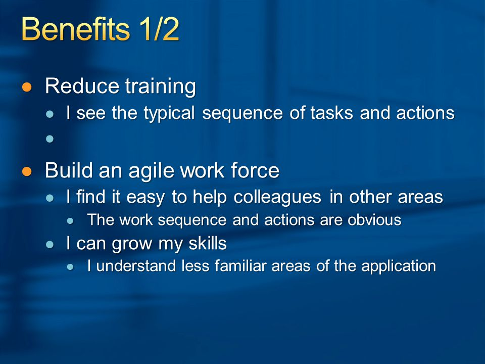 ●Reduce training ● I see the typical sequence of tasks and actions ●Build an agile work force ● I find it easy to help colleagues in other areas ● The work sequence and actions are obvious ● I can grow my skills ● I understand less familiar areas of the application