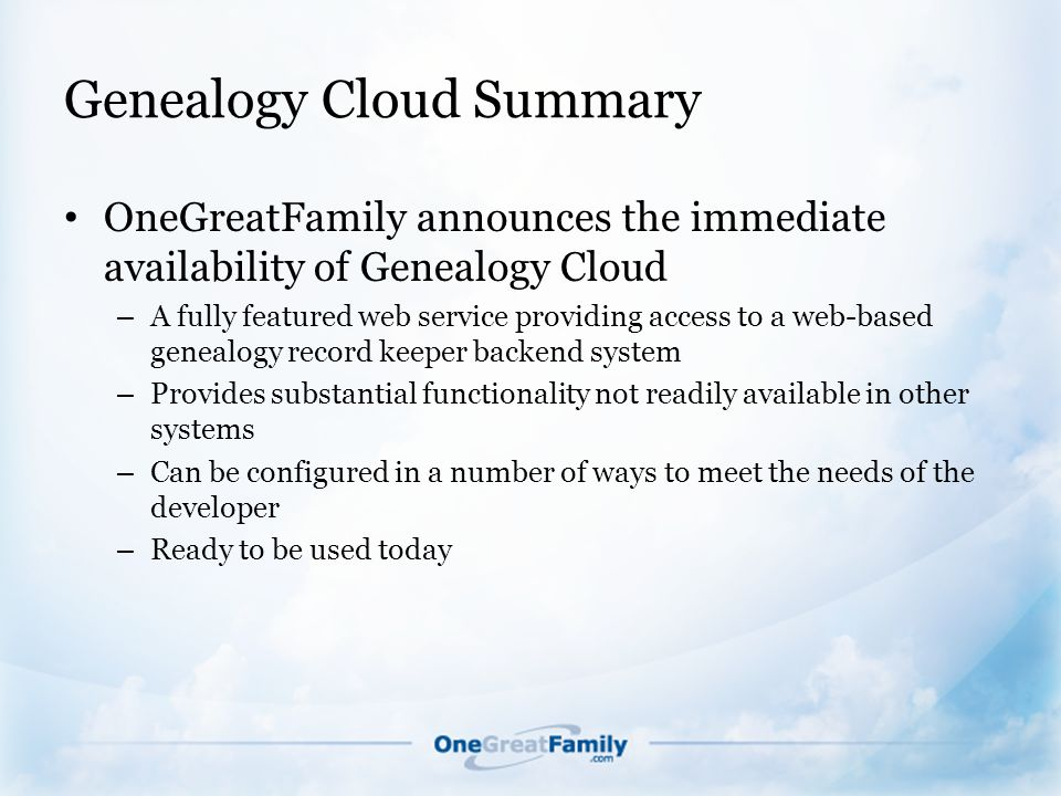 Genealogy Cloud Summary OneGreatFamily announces the immediate availability of Genealogy Cloud – A fully featured web service providing access to a web-based genealogy record keeper backend system – Provides substantial functionality not readily available in other systems – Can be configured in a number of ways to meet the needs of the developer – Ready to be used today