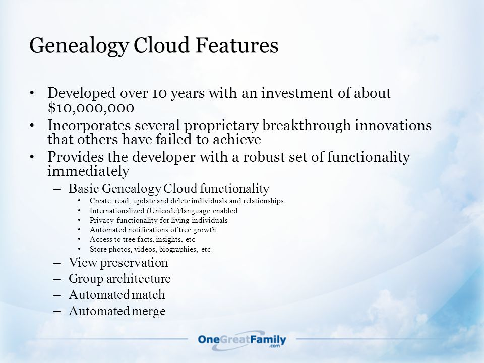 Genealogy Cloud Features Developed over 10 years with an investment of about $10,000,000 Incorporates several proprietary breakthrough innovations that others have failed to achieve Provides the developer with a robust set of functionality immediately – Basic Genealogy Cloud functionality Create, read, update and delete individuals and relationships Internationalized (Unicode)/language enabled Privacy functionality for living individuals Automated notifications of tree growth Access to tree facts, insights, etc Store photos, videos, biographies, etc – View preservation – Group architecture – Automated match – Automated merge
