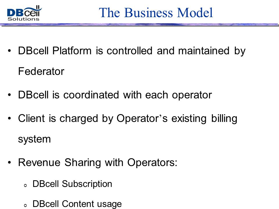 The Business Model DBcell Platform is controlled and maintained by Federator DBcell is coordinated with each operator Client is charged by Operator ' s existing billing system Revenue Sharing with Operators: o DBcell Subscription o DBcell Content usage o DBcell related Air-Time