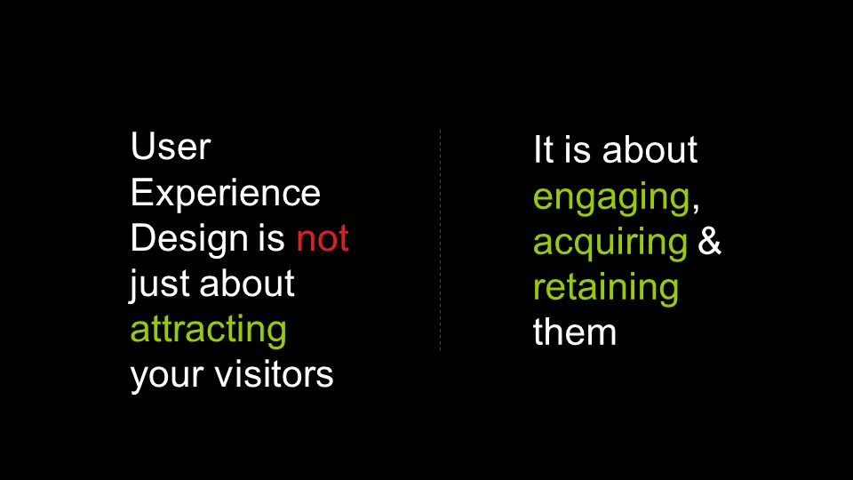 User Experience Design is not just about attracting your visitors It is about engaging, acquiring & retaining them