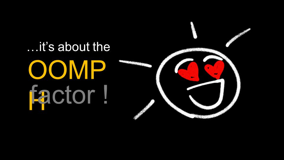 …it's about the OOMP H factor !