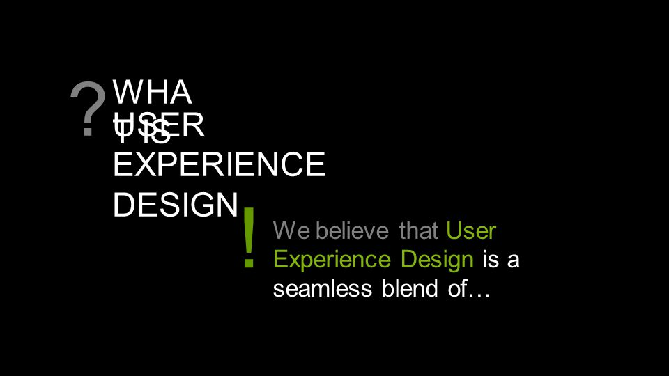 USER EXPERIENCE DESIGN ? We believe that User Experience Design is a seamless blend of… ! WHA T IS