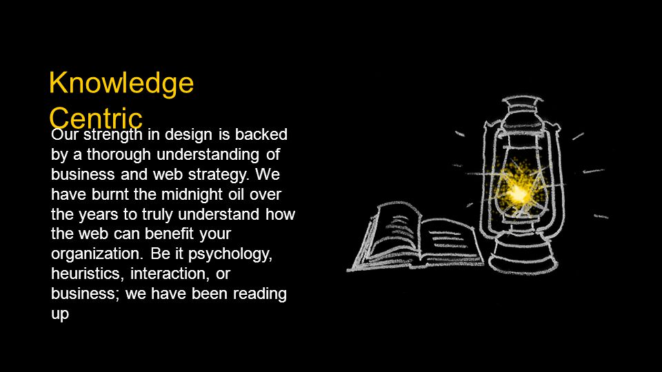 Knowledge Centric Our strength in design is backed by a thorough understanding of business and web strategy.