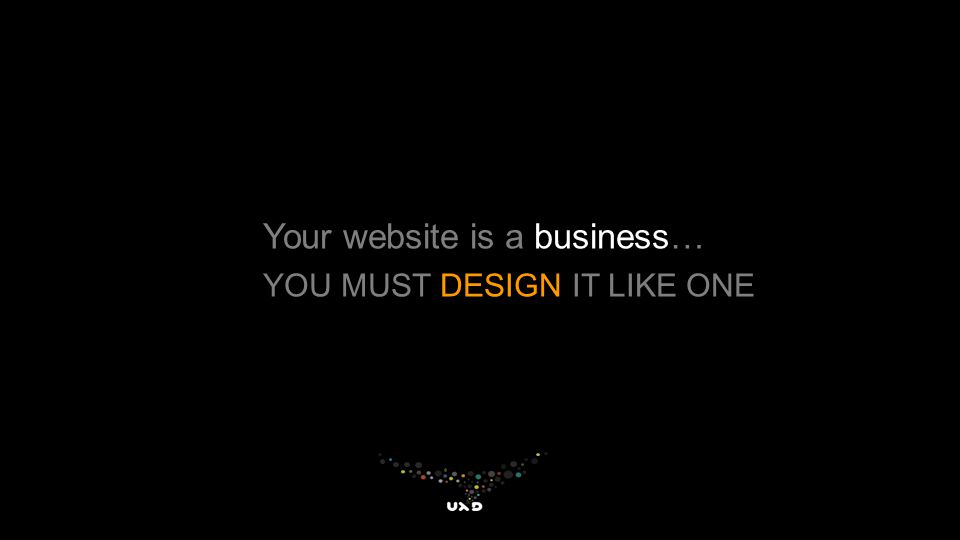 Your website is a business… YOU MUST DESIGN IT LIKE ONE