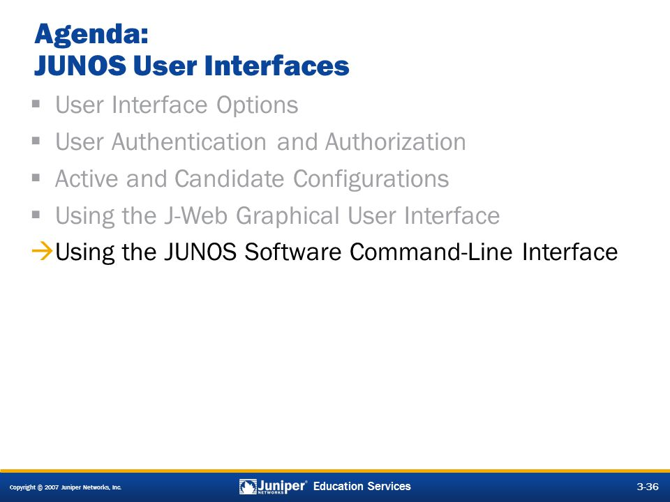 Copyright © 2007 Juniper Networks, Inc. 3-36 Education Services Agenda: JUNOS User Interfaces  User Interface Options  User Authentication and Autho
