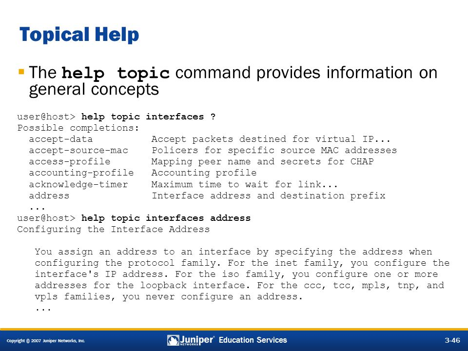 Copyright © 2007 Juniper Networks, Inc. 3-46 Education Services  The help topic command provides information on general concepts user@host> help topi