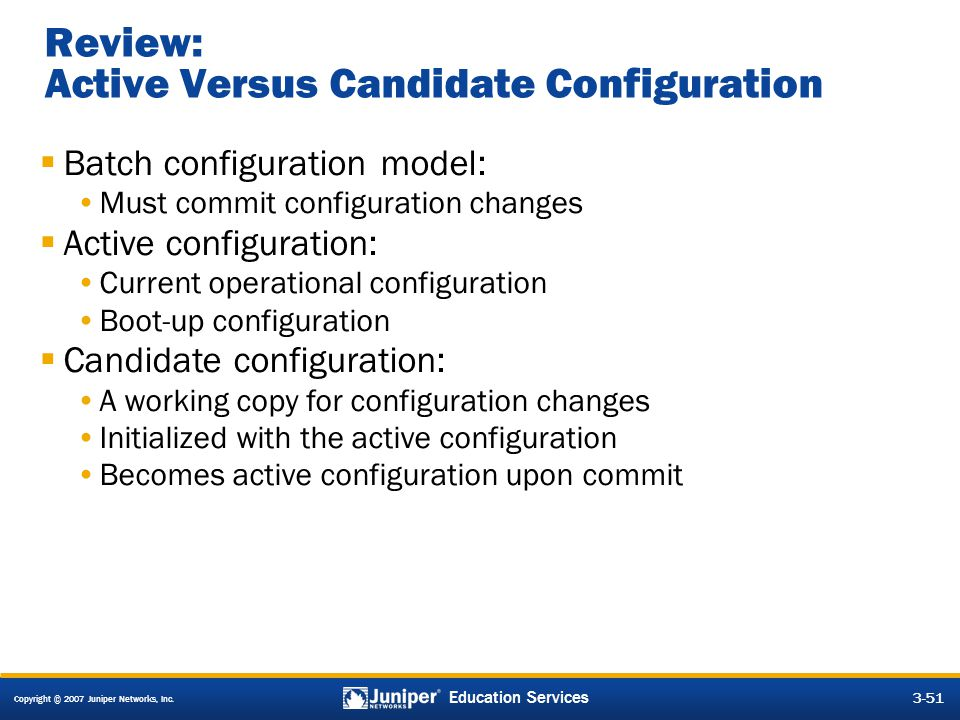 Copyright © 2007 Juniper Networks, Inc. 3-51 Education Services Review: Active Versus Candidate Configuration  Batch configuration model: Must commit