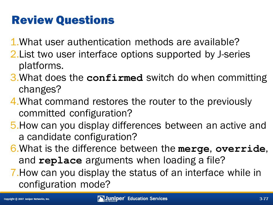 Copyright © 2007 Juniper Networks, Inc. 3-77 Education Services Review Questions 1.What user authentication methods are available? 2.List two user int