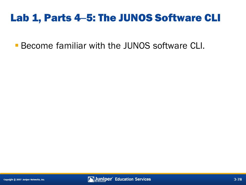 Copyright © 2007 Juniper Networks, Inc. 3-78 Education Services Lab 1, Parts 4 – 5: The JUNOS Software CLI  Become familiar with the JUNOS software C