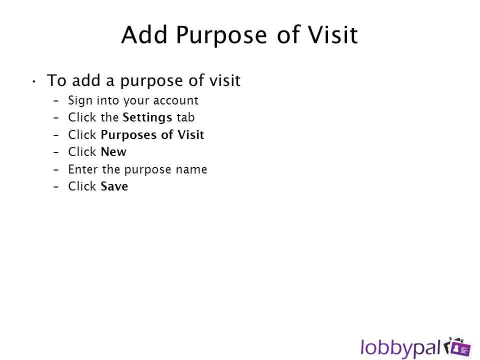 Add Purpose of Visit To add a purpose of visit –Sign into your account –Click the Settings tab –Click Purposes of Visit –Click New –Enter the purpose