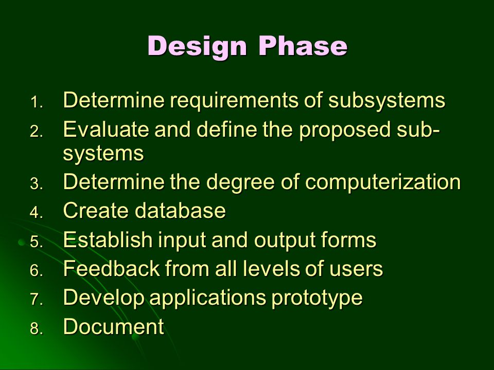 Design Phase 1. Determine requirements of subsystems 2. Evaluate and define the proposed sub- systems 3. Determine the degree of computerization 4. Cr