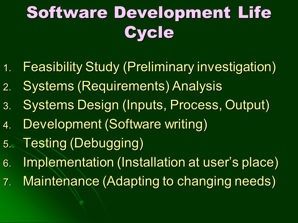 Software Development Life Cycle 1. Feasibility Study (Preliminary investigation) 2. Systems (Requirements) Analysis 3. Systems Design (Inputs, Process