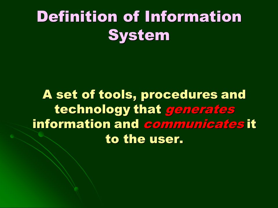 Definition of Information System A set of tools, procedures and technology that generates information and communicates it to the user.