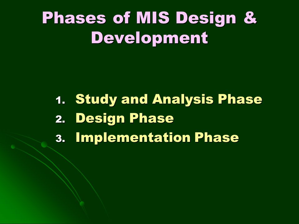 Phases of MIS Design & Development 1. Study and Analysis Phase 2. Design Phase 3. Implementation Phase