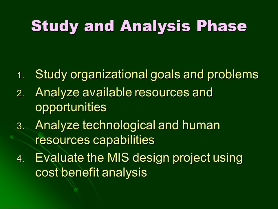 Study and Analysis Phase 1. Study organizational goals and problems 2. Analyze available resources and opportunities 3. Analyze technological and huma