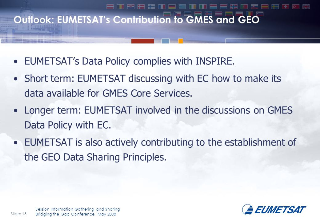 Slide: 15 Session Information Gathering and Sharing Bridging the Gap Conference, May 2008 Outlook: EUMETSAT's Contribution to GMES and GEO EUMETSAT's