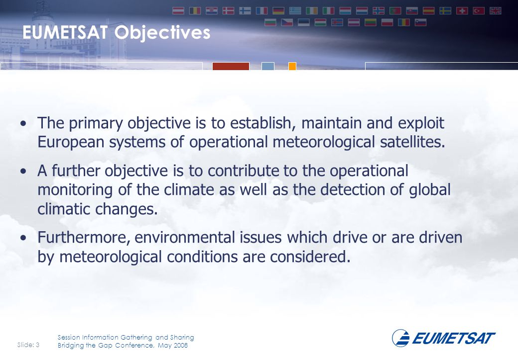 Slide: 4 Session Information Gathering and Sharing Bridging the Gap Conference, May 2008 EUMETSAT's Mission is….