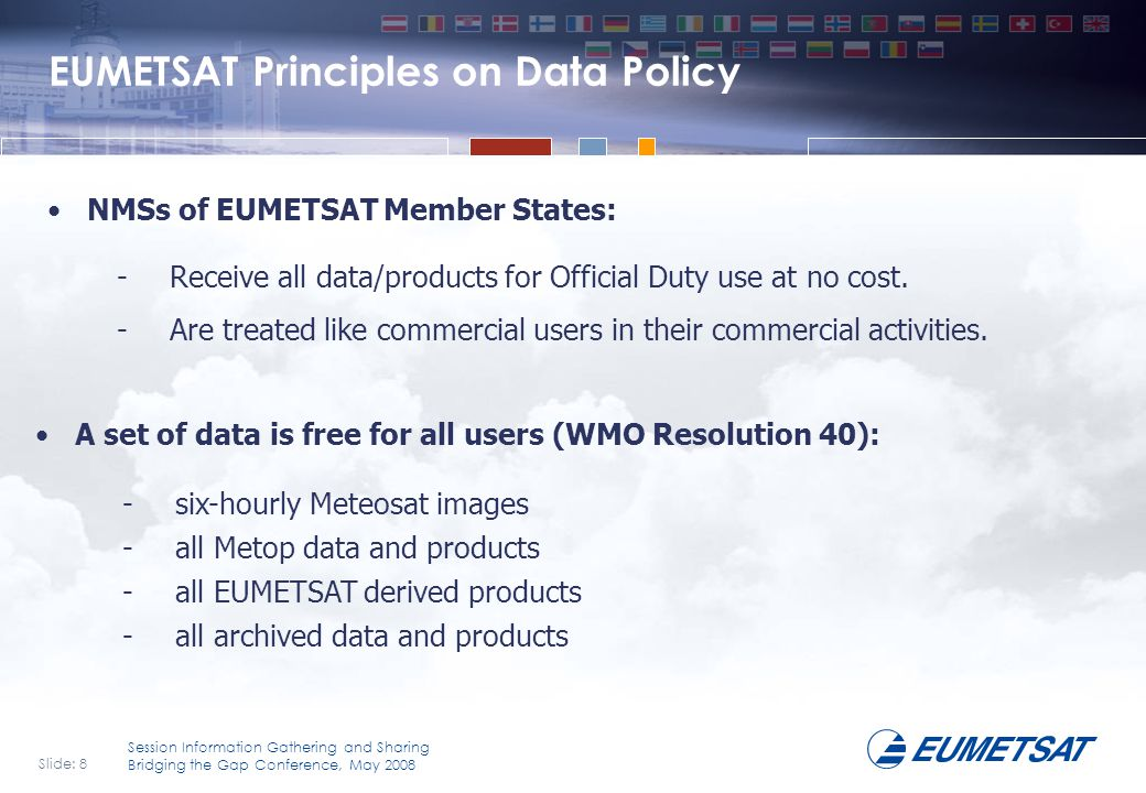 Slide: 9 Session Information Gathering and Sharing Bridging the Gap Conference, May 2008 EUMETSAT Principles on Data Policy (continued) An additional set of free data is given to all NMSs of all WMO Member States.