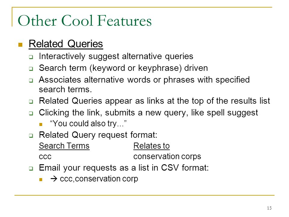 15 Other Cool Features Related Queries  Interactively suggest alternative queries  Search term (keyword or keyphrase) driven  Associates alternative words or phrases with specified search terms.