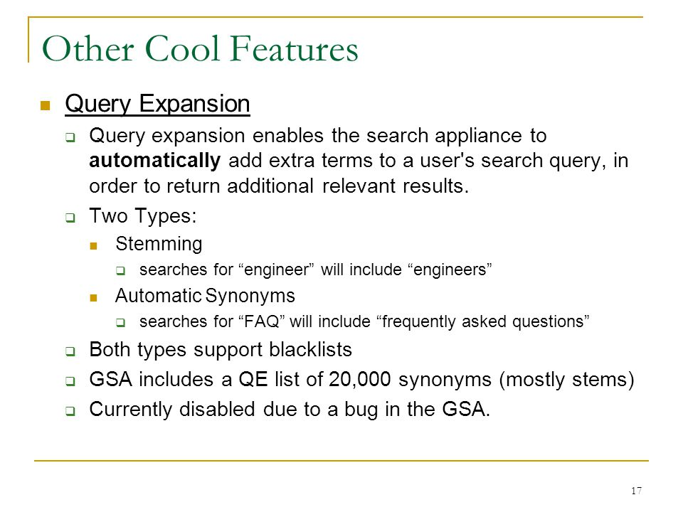 17 Other Cool Features Query Expansion  Query expansion enables the search appliance to automatically add extra terms to a user s search query, in order to return additional relevant results.