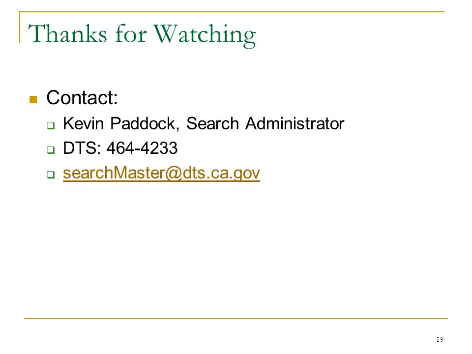 19 Thanks for Watching Contact:  Kevin Paddock, Search Administrator  DTS: 464-4233  searchMaster@dts.ca.gov searchMaster@dts.ca.gov