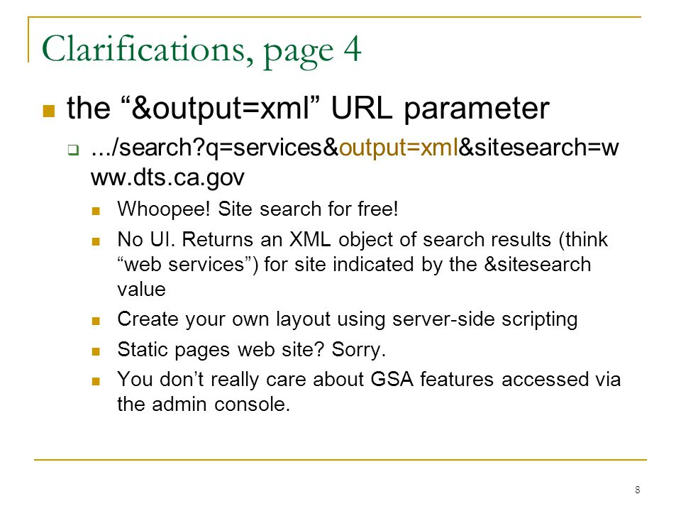 "8 Clarifications, page 4 the ""&output=xml"" URL parameter .../search?q=services&output=xml&sitesearch=w ww.dts.ca.gov Whoopee! Site search for free! N"