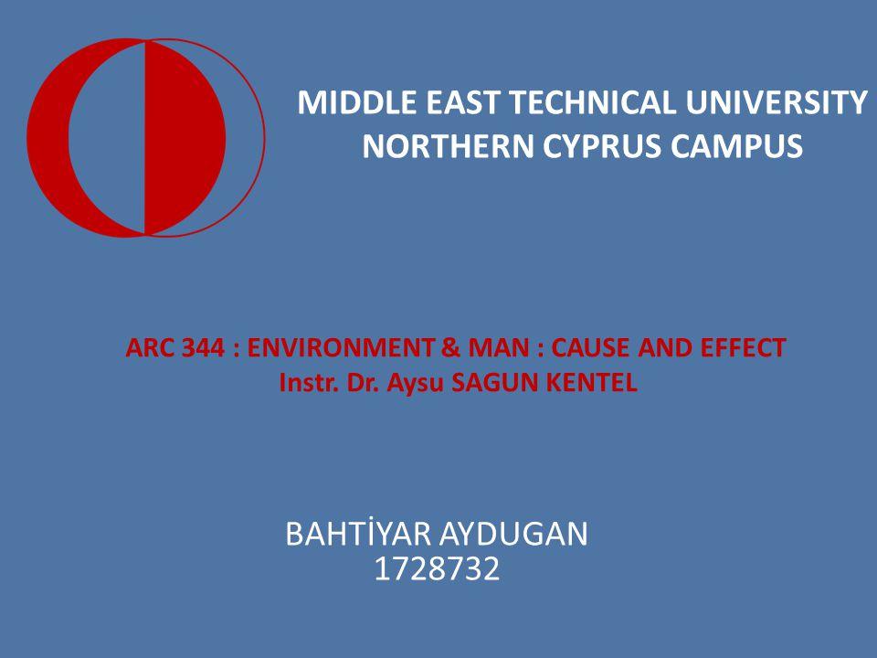 MIDDLE EAST TECHNICAL UNIVERSITY NORTHERN CYPRUS CAMPUS BAHTİYAR AYDUGAN 1728732 ARC 344 : ENVIRONMENT & MAN : CAUSE AND EFFECT Instr. Dr. Aysu SAGUN