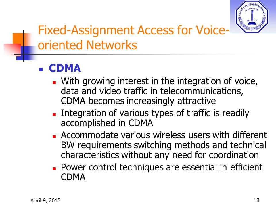 April 9, 201518 Fixed-Assignment Access for Voice- oriented Networks CDMA With growing interest in the integration of voice, data and video traffic in telecommunications, CDMA becomes increasingly attractive Integration of various types of traffic is readily accomplished in CDMA Accommodate various wireless users with different BW requirements switching methods and technical characteristics without any need for coordination Power control techniques are essential in efficient CDMA