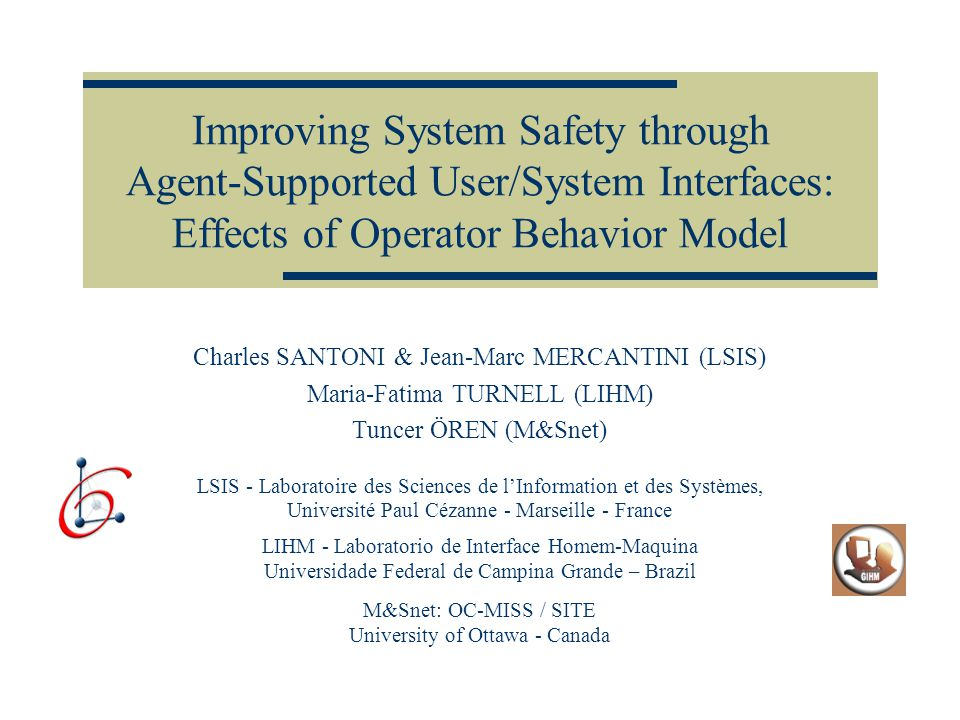 ADS 05 - April 2005 - San Diego 2 Introduction More than 70% of the failures which happen during the interaction between the operator and the system, are under the responsibility of the operator The results of technology development : Higher degree of performance Higher degree of reliability (dependability) Higher responsibility on human operators Higher importance of the Human Interface In this context, the safety is one of the more important quality of the human/system interfaces