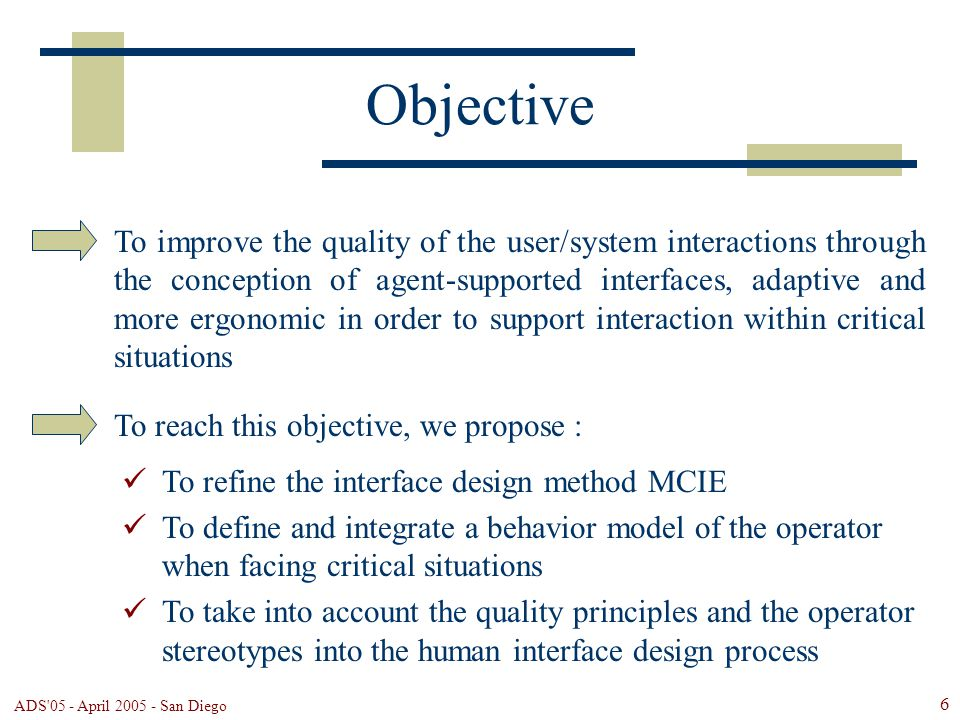 ADS 05 - April 2005 - San Diego 6 Objective To improve the quality of the user/system interactions through the conception of agent-supported interfaces, adaptive and more ergonomic in order to support interaction within critical situations To reach this objective, we propose : To refine the interface design method MCIE To define and integrate a behavior model of the operator when facing critical situations To take into account the quality principles and the operator stereotypes into the human interface design process
