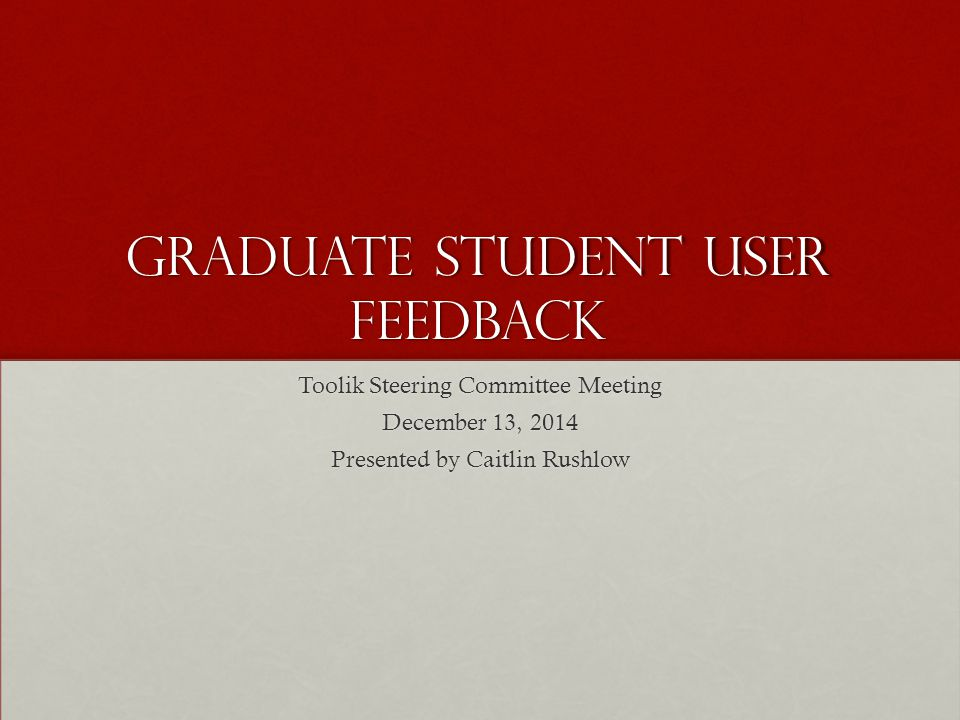 Graduate Student User Feedback Toolik Steering Committee Meeting December 13, 2014 Presented by Caitlin Rushlow