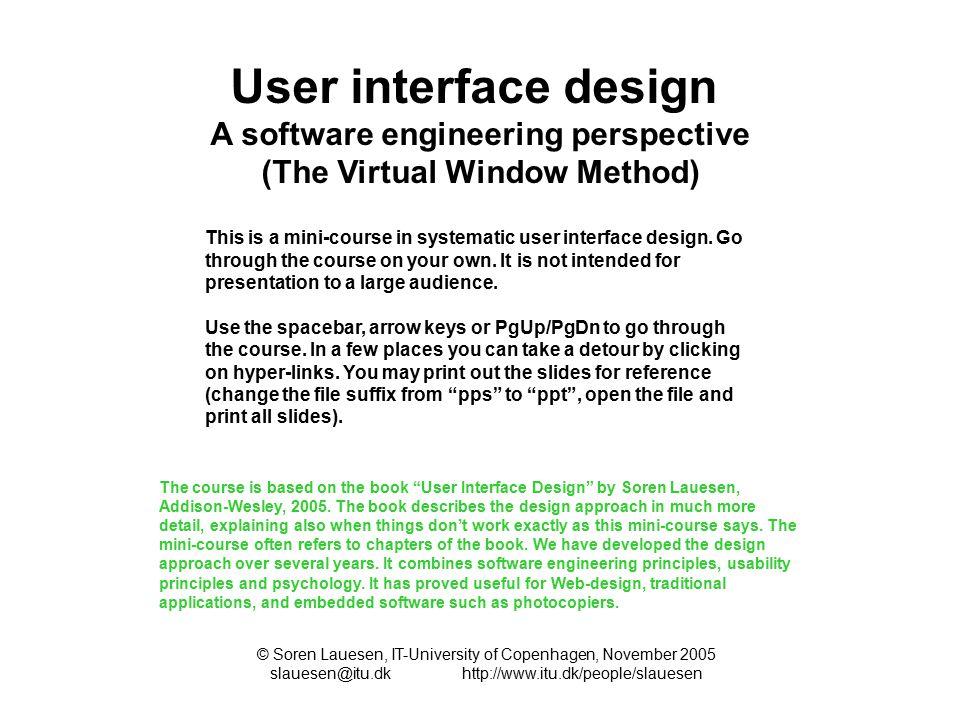 User interface design A software engineering perspective (The Virtual Window Method) © Soren Lauesen, IT-University of Copenhagen, November 2005 slauesen@itu.dkhttp://www.itu.dk/people/slauesen This is a mini-course in systematic user interface design.