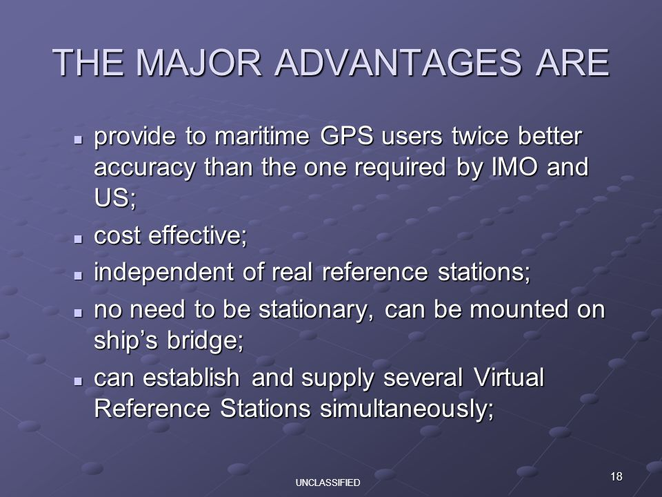 18 THE MAJOR ADVANTAGES ARE provide to maritime GPS users twice better accuracy than the one required by IMO and US; provide to maritime GPS users twice better accuracy than the one required by IMO and US; cost effective; cost effective; independent of real reference stations; independent of real reference stations; no need to be stationary, can be mounted on ship's bridge; no need to be stationary, can be mounted on ship's bridge; can establish and supply several Virtual Reference Stations simultaneously; can establish and supply several Virtual Reference Stations simultaneously; UNCLASSIFIED