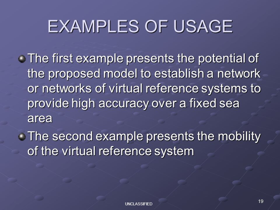 19 EXAMPLES OF USAGE The first example presents the potential of the proposed model to establish a network or networks of virtual reference systems to provide high accuracy over a fixed sea area The second example presents the mobility of the virtual reference system UNCLASSIFIED