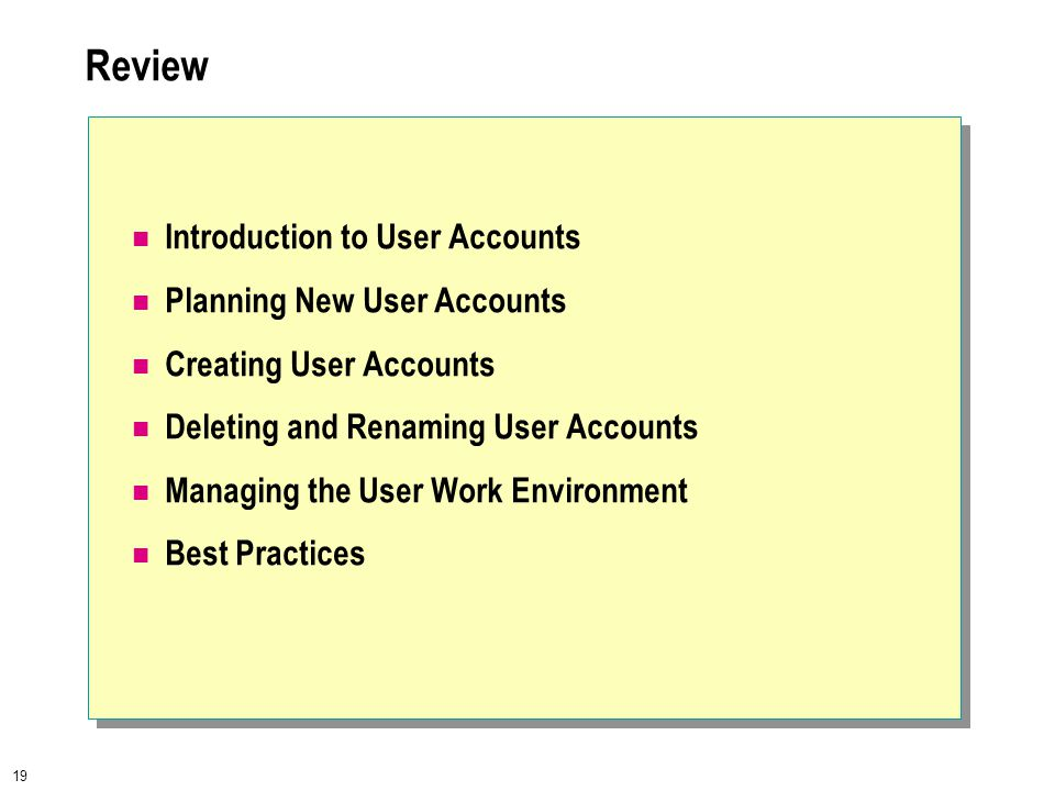 19 Review Introduction to User Accounts Planning New User Accounts Creating User Accounts Deleting and Renaming User Accounts Managing the User Work Environment Best Practices