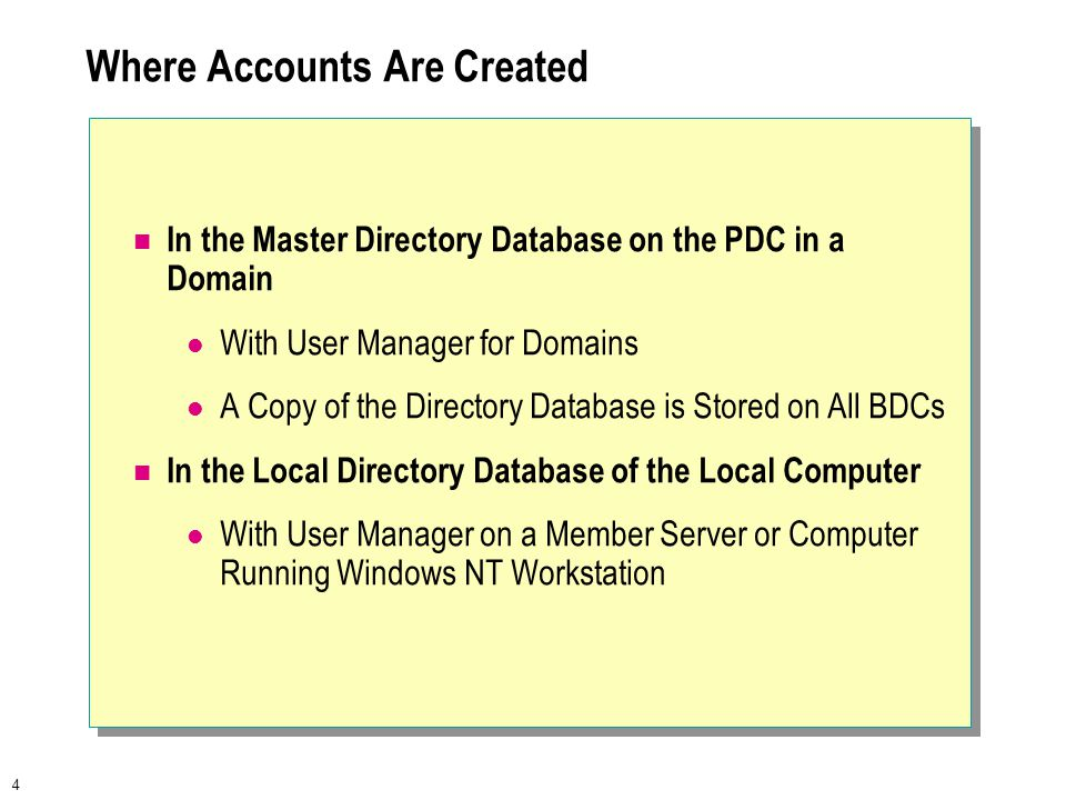 4 Where Accounts Are Created In the Master Directory Database on the PDC in a Domain With User Manager for Domains A Copy of the Directory Database is Stored on All BDCs In the Local Directory Database of the Local Computer With User Manager on a Member Server or Computer Running Windows NT Workstation