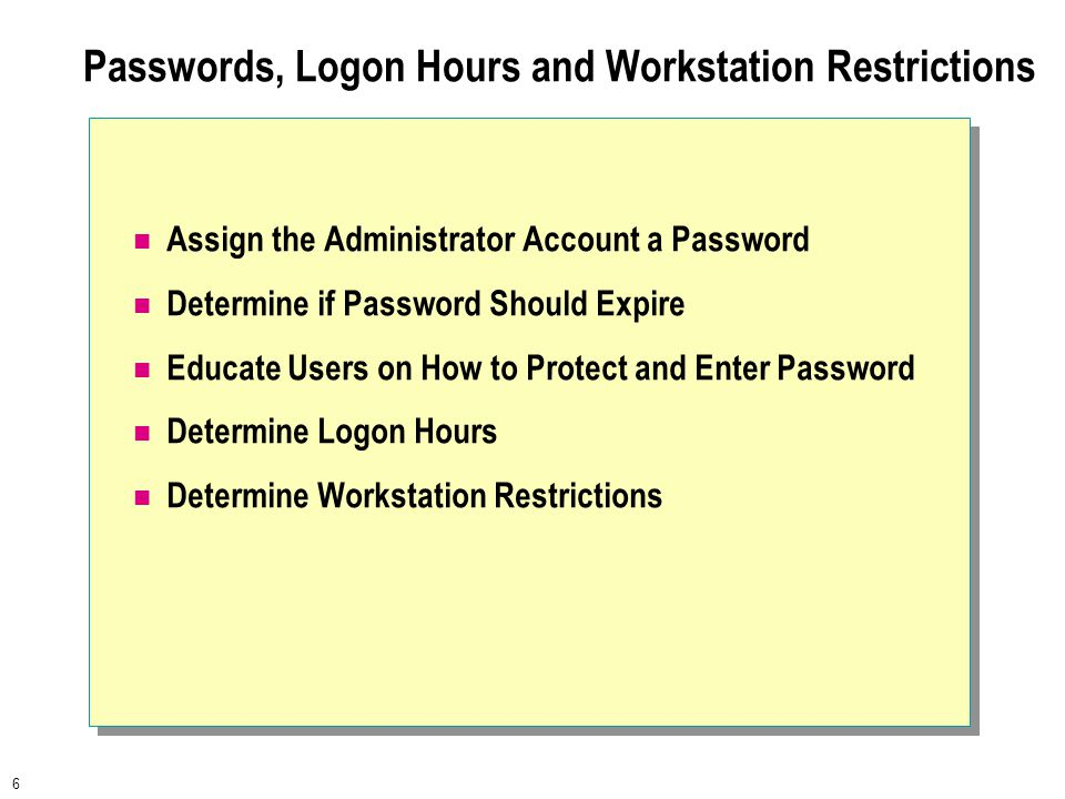 6 Passwords, Logon Hours and Workstation Restrictions Assign the Administrator Account a Password Determine if Password Should Expire Educate Users on How to Protect and Enter Password Determine Logon Hours Determine Workstation Restrictions