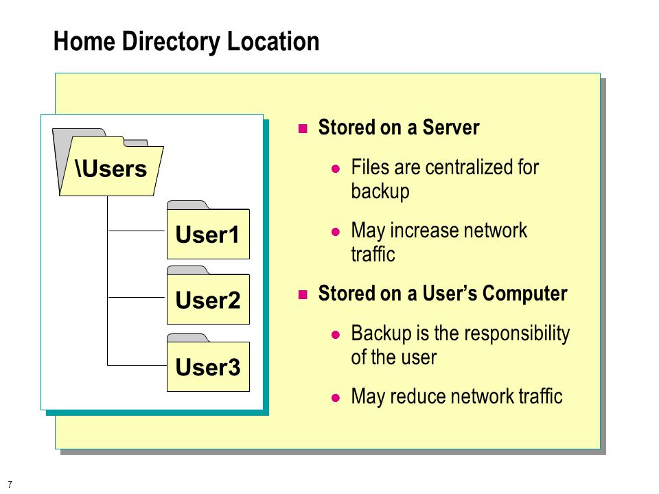 7 Home Directory Location Stored on a Server Files are centralized for backup May increase network traffic Stored on a User's Computer Backup is the responsibility of the user May reduce network traffic User1 User2 User3 \Users