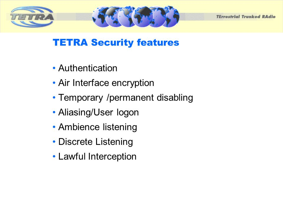 TETRA Security features Authentication Air Interface encryption Temporary /permanent disabling Aliasing/User logon Ambience listening Discrete Listeni