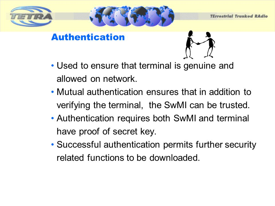 Authentication Used to ensure that terminal is genuine and allowed on network. Mutual authentication ensures that in addition to verifying the termina