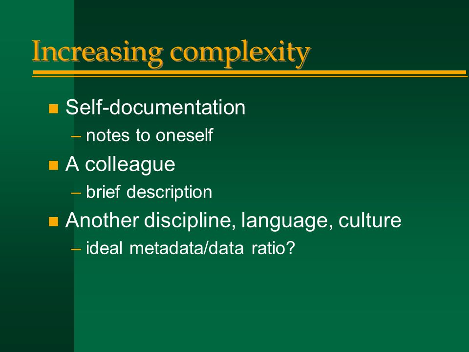 Increasing complexity n Self-documentation –notes to oneself n A colleague –brief description n Another discipline, language, culture –ideal metadata/data ratio
