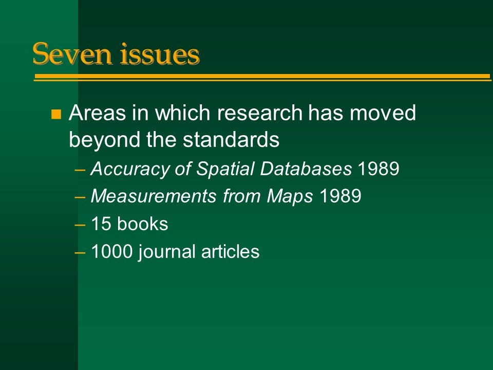 Seven issues n Areas in which research has moved beyond the standards –Accuracy of Spatial Databases 1989 –Measurements from Maps 1989 –15 books –1000 journal articles