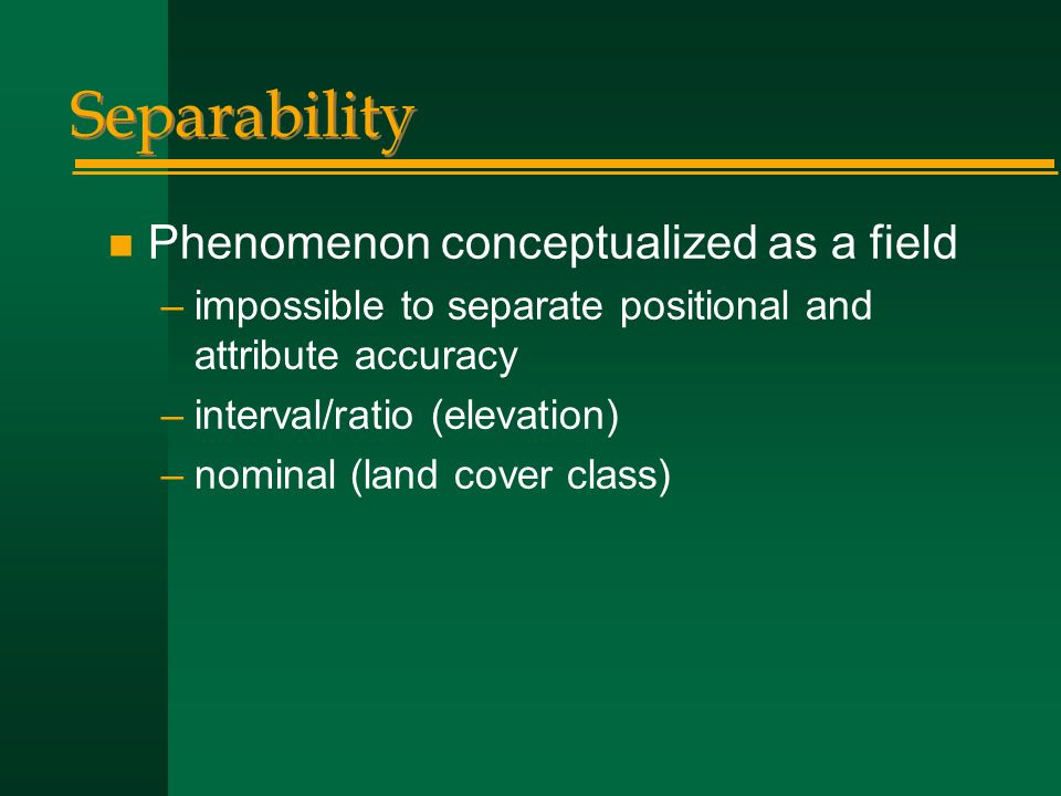 Separability n Phenomenon conceptualized as a field –impossible to separate positional and attribute accuracy –interval/ratio (elevation) –nominal (land cover class)