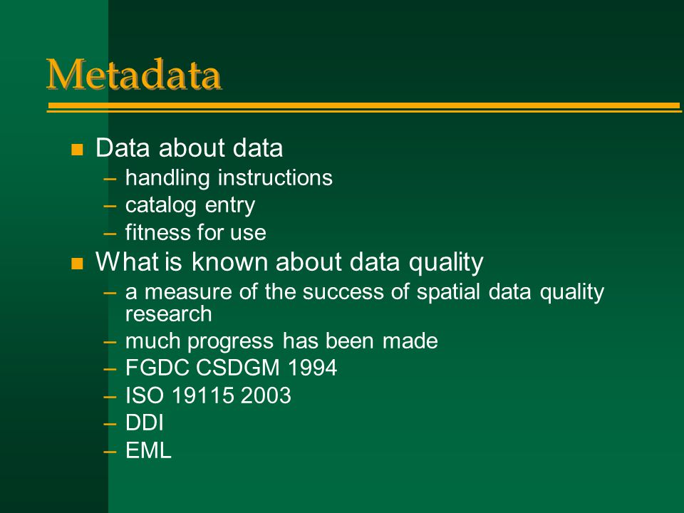 Metadata n Data about data –handling instructions –catalog entry –fitness for use n What is known about data quality –a measure of the success of spatial data quality research –much progress has been made –FGDC CSDGM 1994 –ISO 19115 2003 –DDI –EML