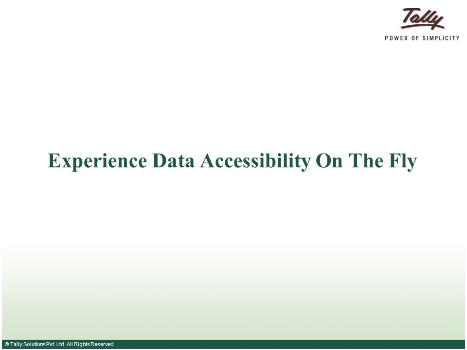 © Tally Solutions Pvt. Ltd. All Rights Reserved Experience Data Accessibility On The Fly