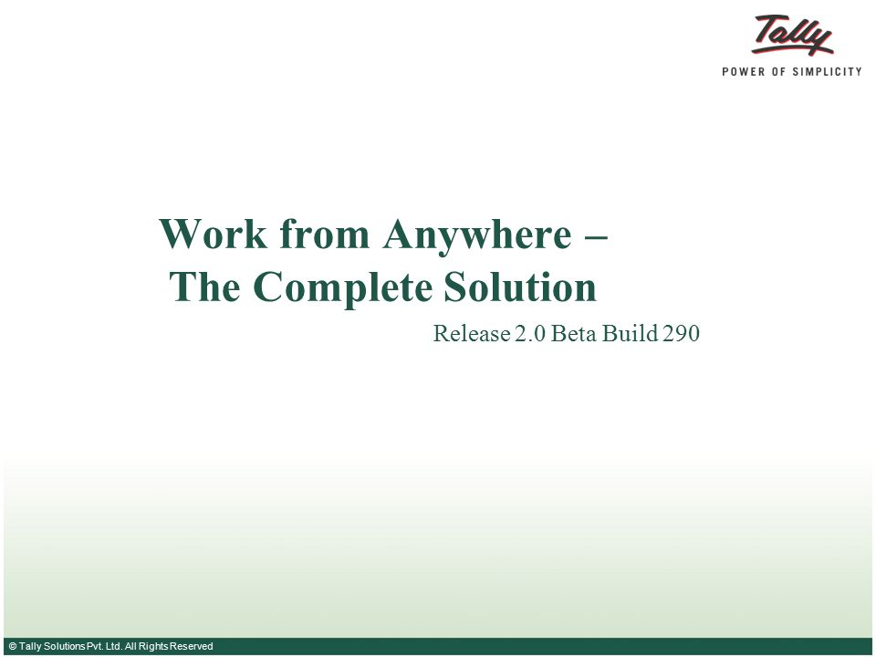© Tally Solutions Pvt. Ltd. All Rights Reserved Work from Anywhere – The Complete Solution Release 2.0 Beta Build 290