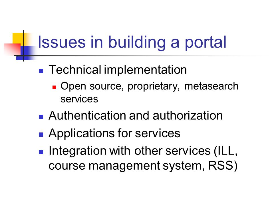 Issues in building a portal Technical implementation Open source, proprietary, metasearch services Authentication and authorization Applications for services Integration with other services (ILL, course management system, RSS)
