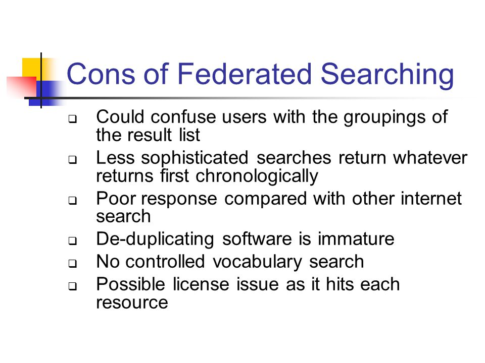 Cons of Federated Searching  Could confuse users with the groupings of the result list  Less sophisticated searches return whatever returns first chronologically  Poor response compared with other internet search  De-duplicating software is immature  No controlled vocabulary search  Possible license issue as it hits each resource